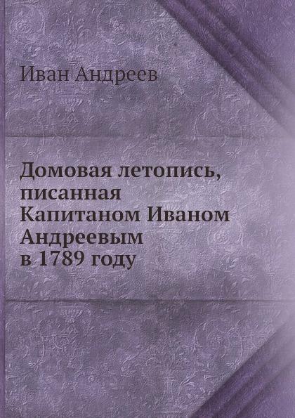 И. Андреев Домовая летопись, писанная Капитаном Иваном Андреевым в 1789 году