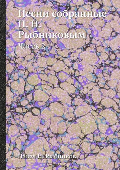 П. Н. Рыбников Песни собранные П. Н. Рыбниковым. Часть 2