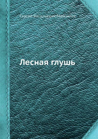 С. Максимов Лесная глушь