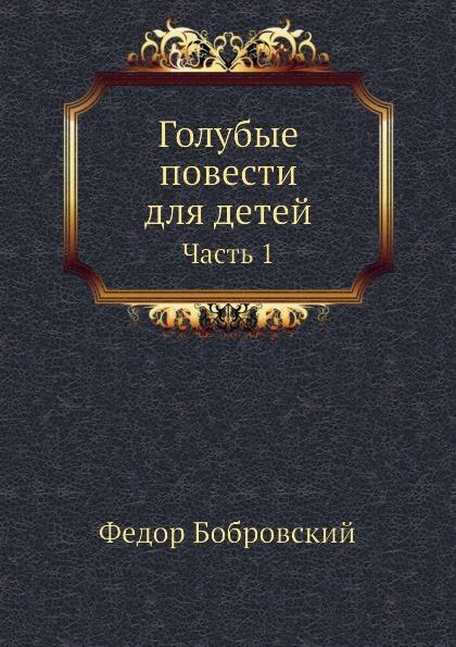 Ф. Бобровский Голубые повести для детей. Часть 1