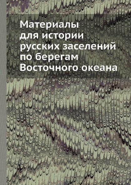Материалы для истории русских заселений по берегам Восточного океана