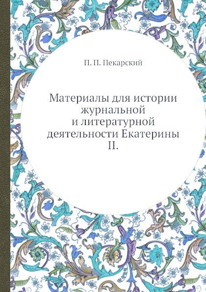 П. П. Пекарский Материалы для истории журнальной и литературной деятельности Екатерины II