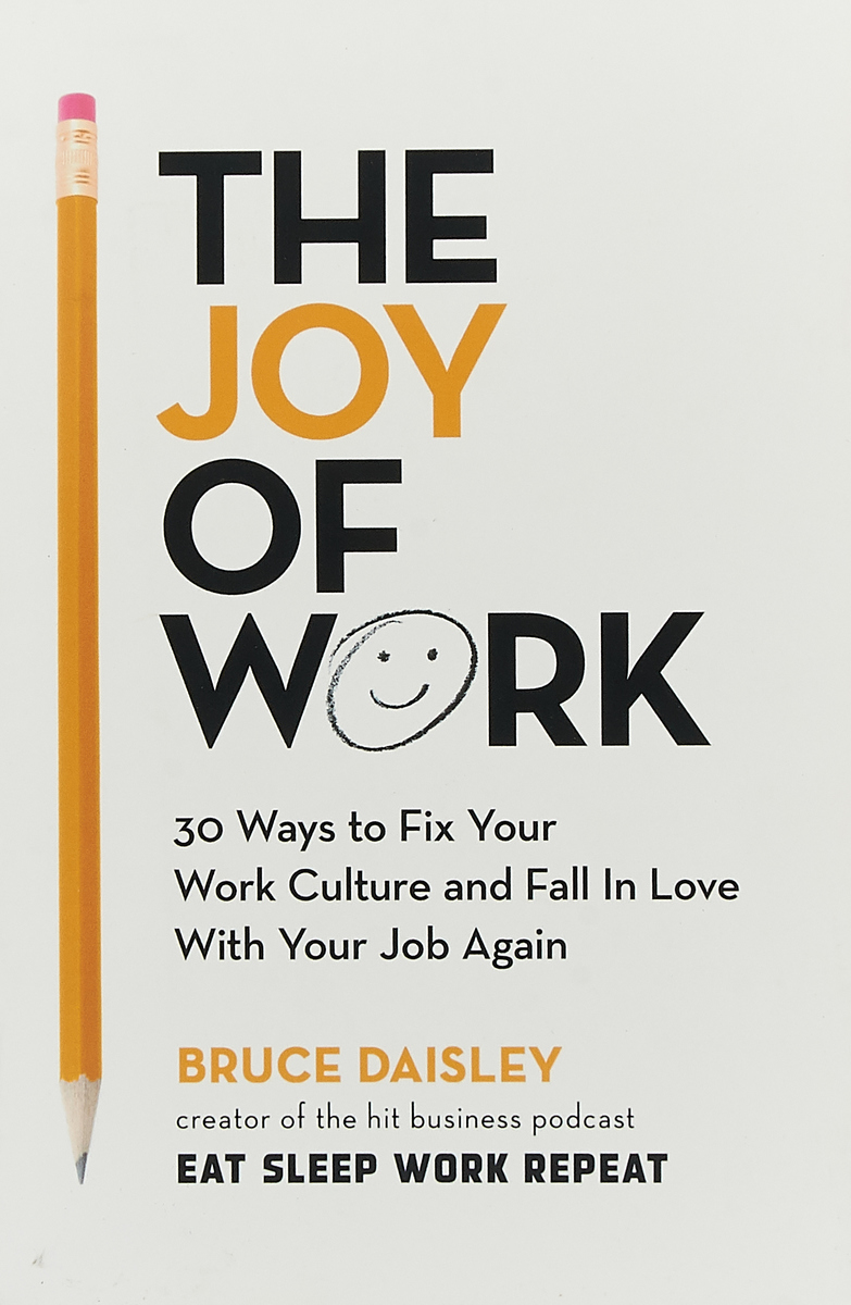 Bruce Daisley. The Joy of Work: The No.1 Sunday Times Business Bestseller – 30 Ways to Fix Your Work Culture and Fall in Love with Your Job Again | Daisley Bruce