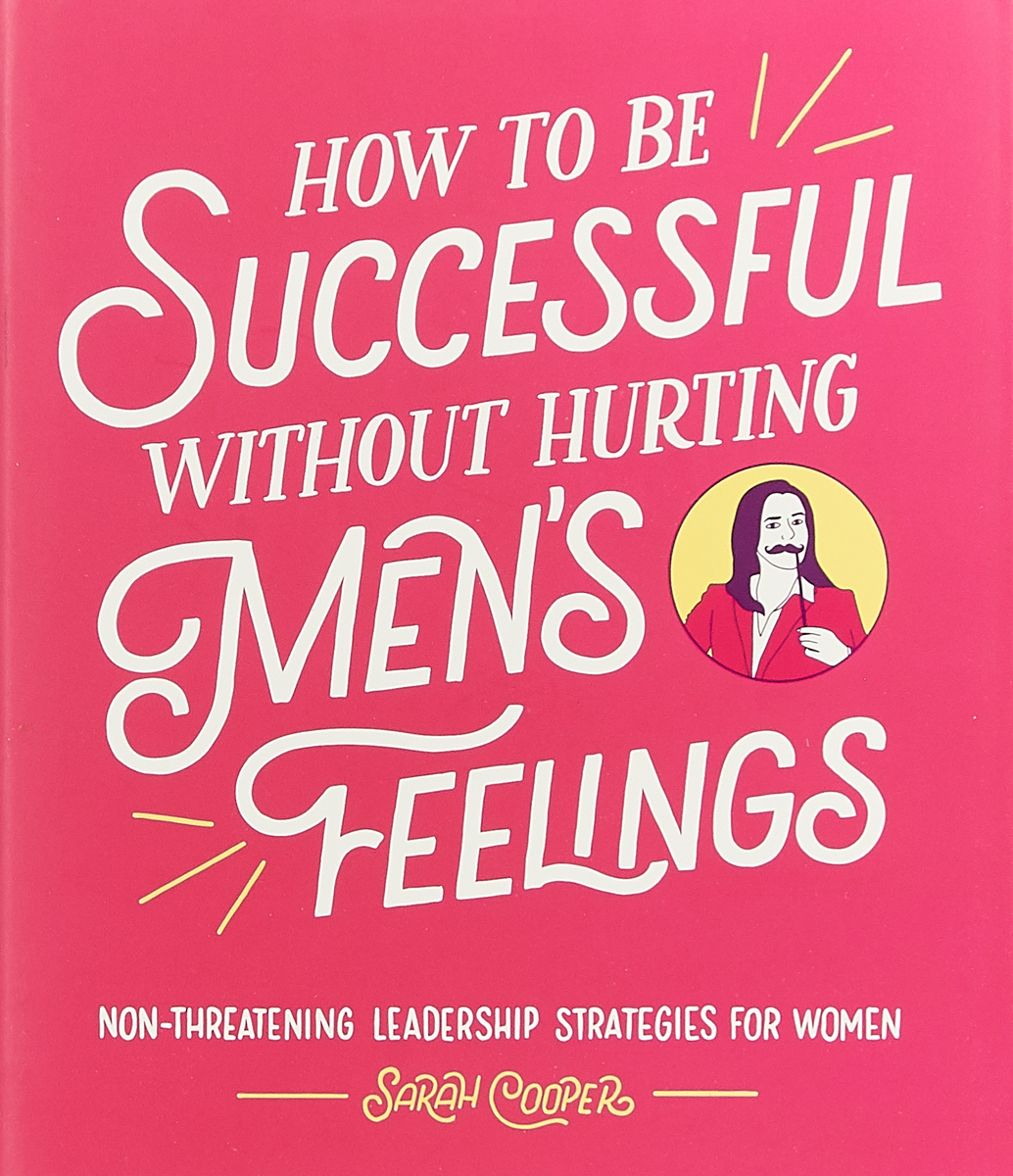 How to Be Successful Without Hurting Men's Feelings: Non-threatening Leadership Strategies for Women how to be successful without hurting men's feelings non threatening leadership strategies for women