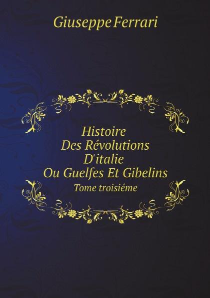 Giuseppe Ferrari Histoire Des Revolutions D.italie Ou Guelfes Et Gibelins. Tome troisieme