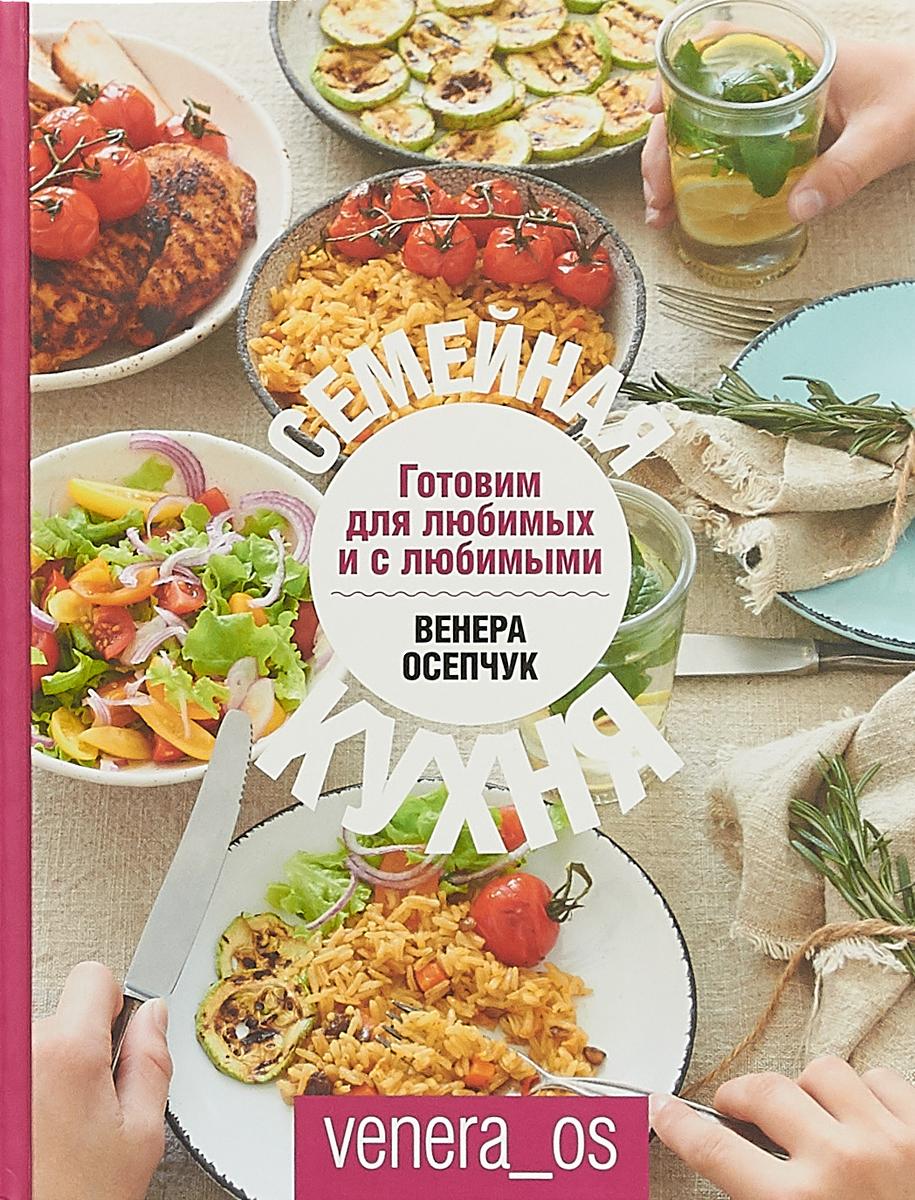 цена на Венера Осепчук Семейная кухня. Готовим для любимых и с любимыми