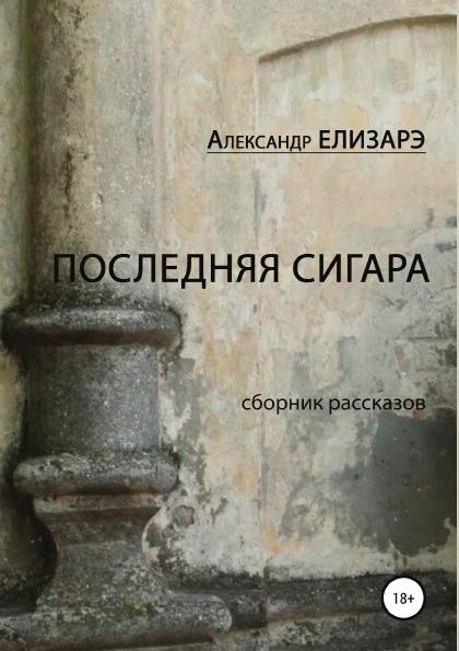 Александр Елизарэ Последняя сигара. Сборник рассказов