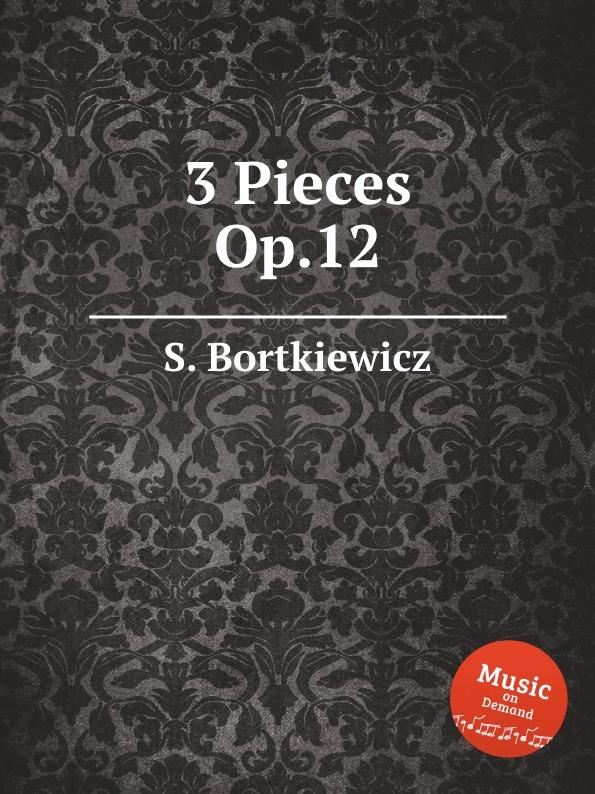 S. Bortkiewicz 3 Pieces, Op.12 s bortkiewicz 2 pieces op 7