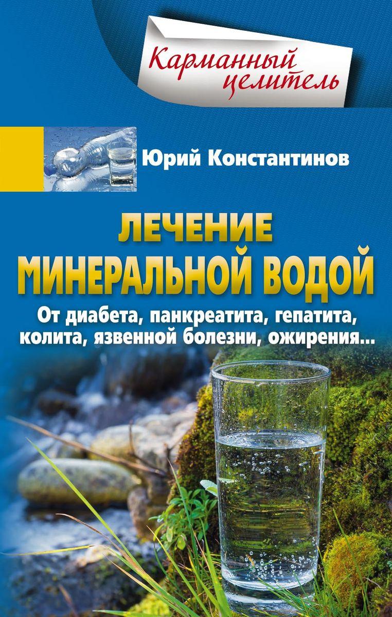 Юрий Константинов Лечение минеральной водой. От диабета, панкреатита, гепатита, колита, язвенной болезни, ожирения…