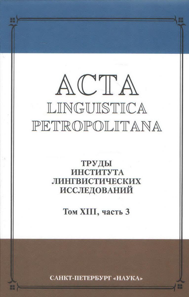 Acta Linguistica Petrolitana. Труды Института лингвистических исследований РАН. Том 13. Часть 3   Казанский Николай Николаевич