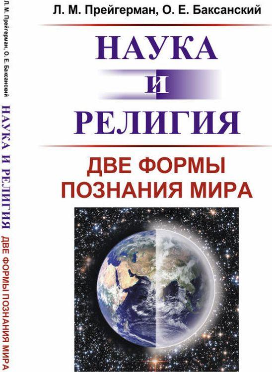 Наука и религия. Две формы познания мира | Прейгерман Лев Моисеевич, Баксанский Олег Евгеньевич
