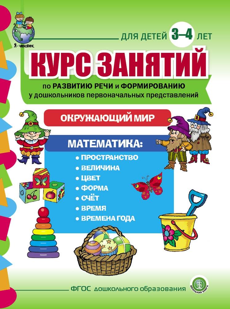 Курс занятий по развитию речи и формированию у дошкольников первоначальных представлений об окружающем мире и математике. Для детей 3 - 4 лет