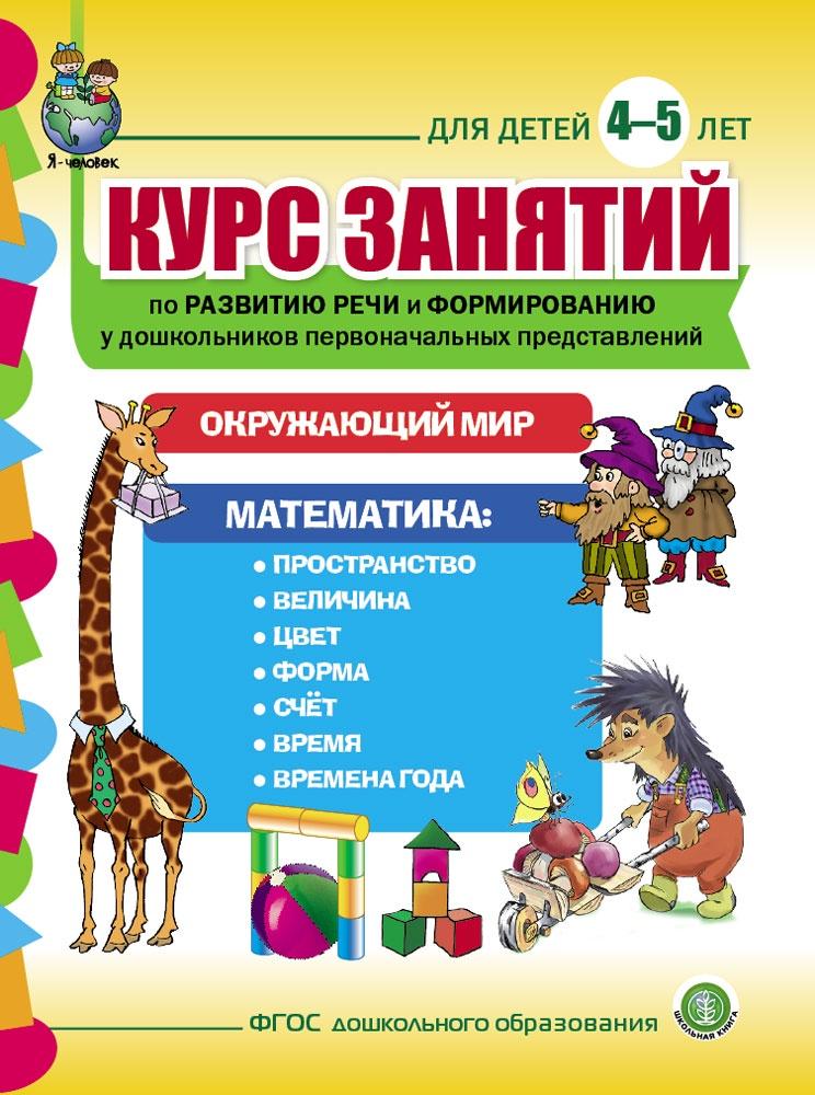 Курс занятий по развитию речи и формированию у дошкольников первоначальных представлений об окружающем мире и математике. Для детей 4-5 лет