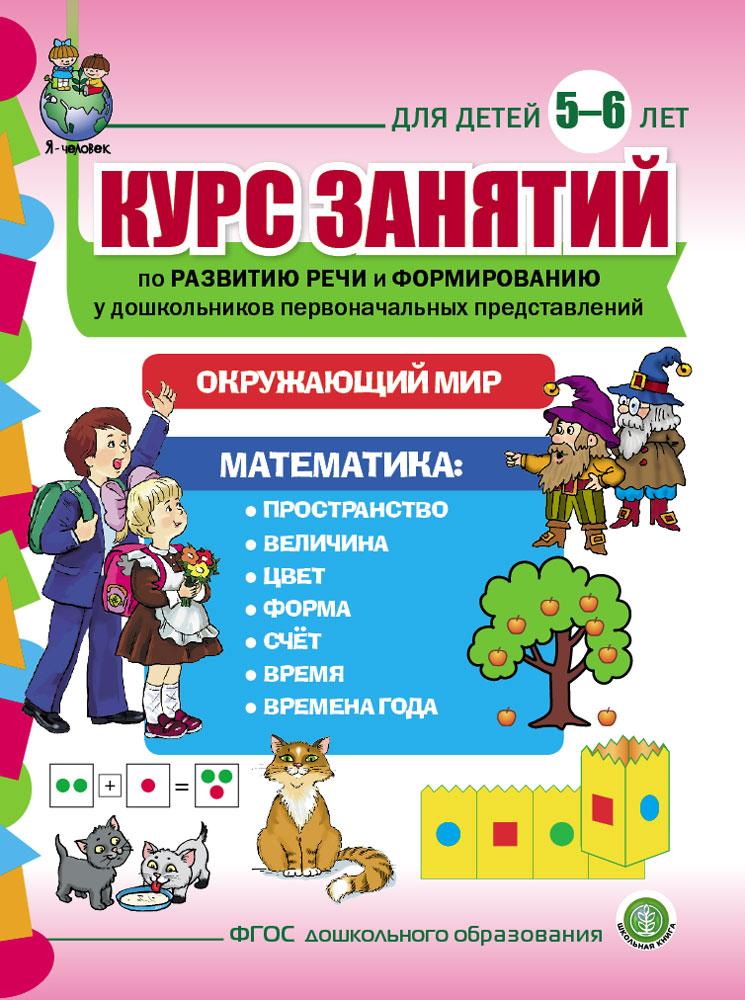 Курс занятий по развитию речи и формированию у дошкольников первоначальных представлений об окружающем мире и математике. Для детей 5-6 лет