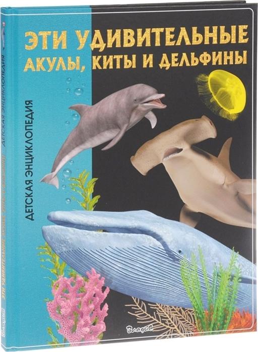 Юлия Феданова,Тамара Скиба Эти удивительные акулы, киты и дельфины юлия феданова тамара скиба эти удивительные акулы киты и дельфины