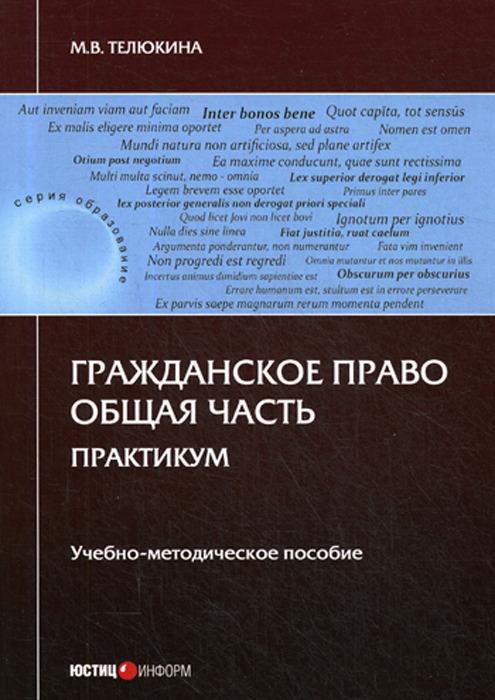 М. В. Телюкина Гражданское право. Общая часть. Практикум. Учебно-методическое пособие
