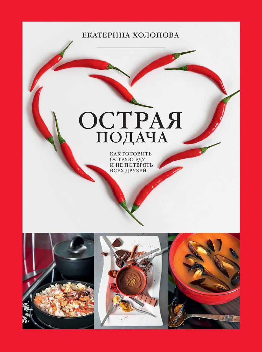 Екатерина Холопова Острая подача. Как готовить острую еду и не потерять всех друзей