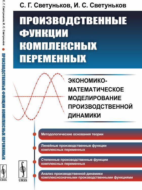 С. Г. Светуньков,И. С. Светуньков Производственные функции комплексных переменных. Экономико-математическое моделирование производственной динамики