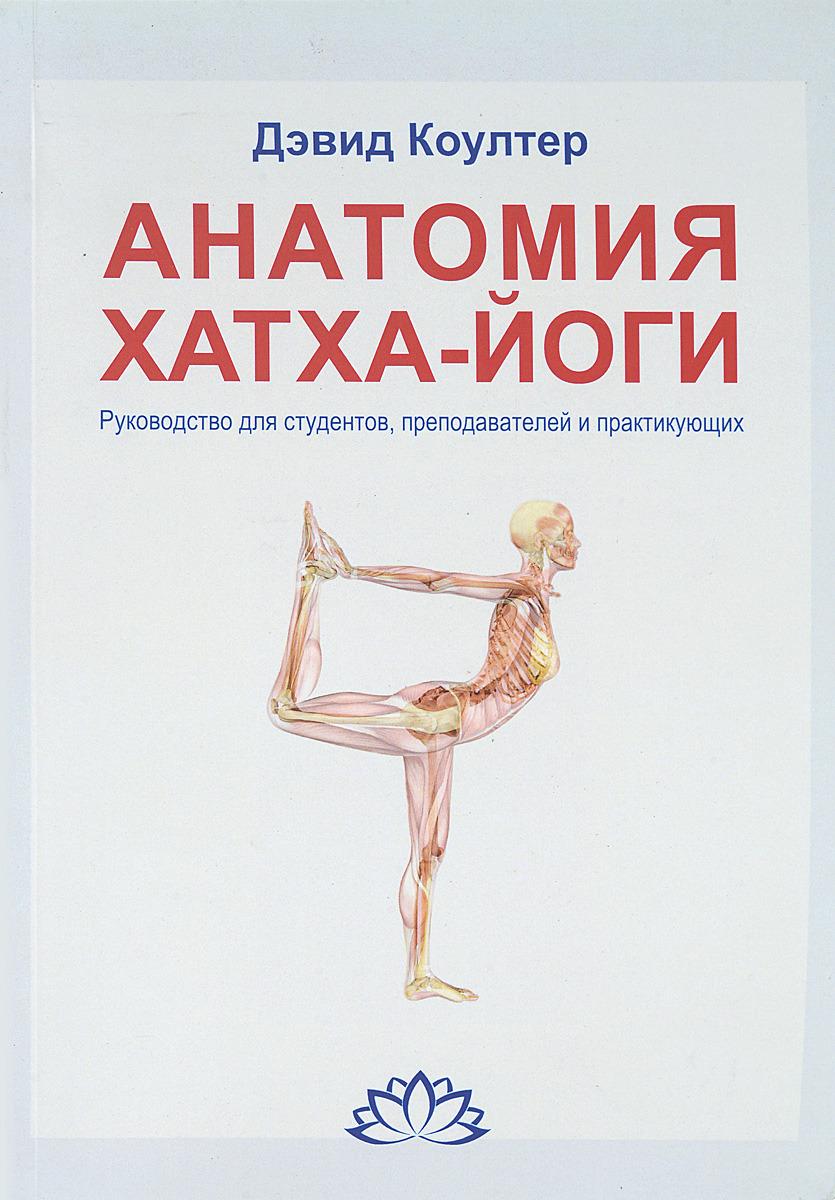 Анатомия Хатха-йоги. Руководство для студентов, преподавателей и практикующих | Коултер Дэвид