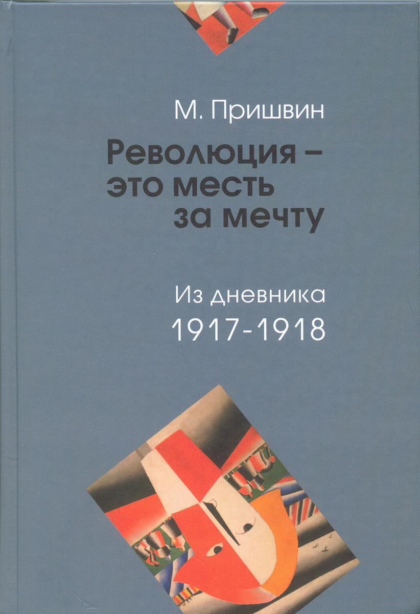"""М. Пришвин """"Революция - это месть за мечту"""". Из дневника 1917 - 1918"""