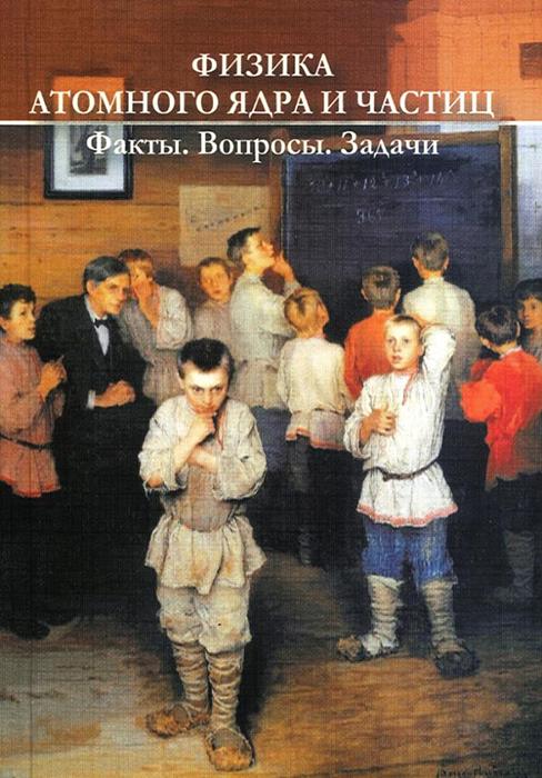 Ишханов Борис Саркисович Физика атомного ядра и частиц. Факты, вопросы, задачи
