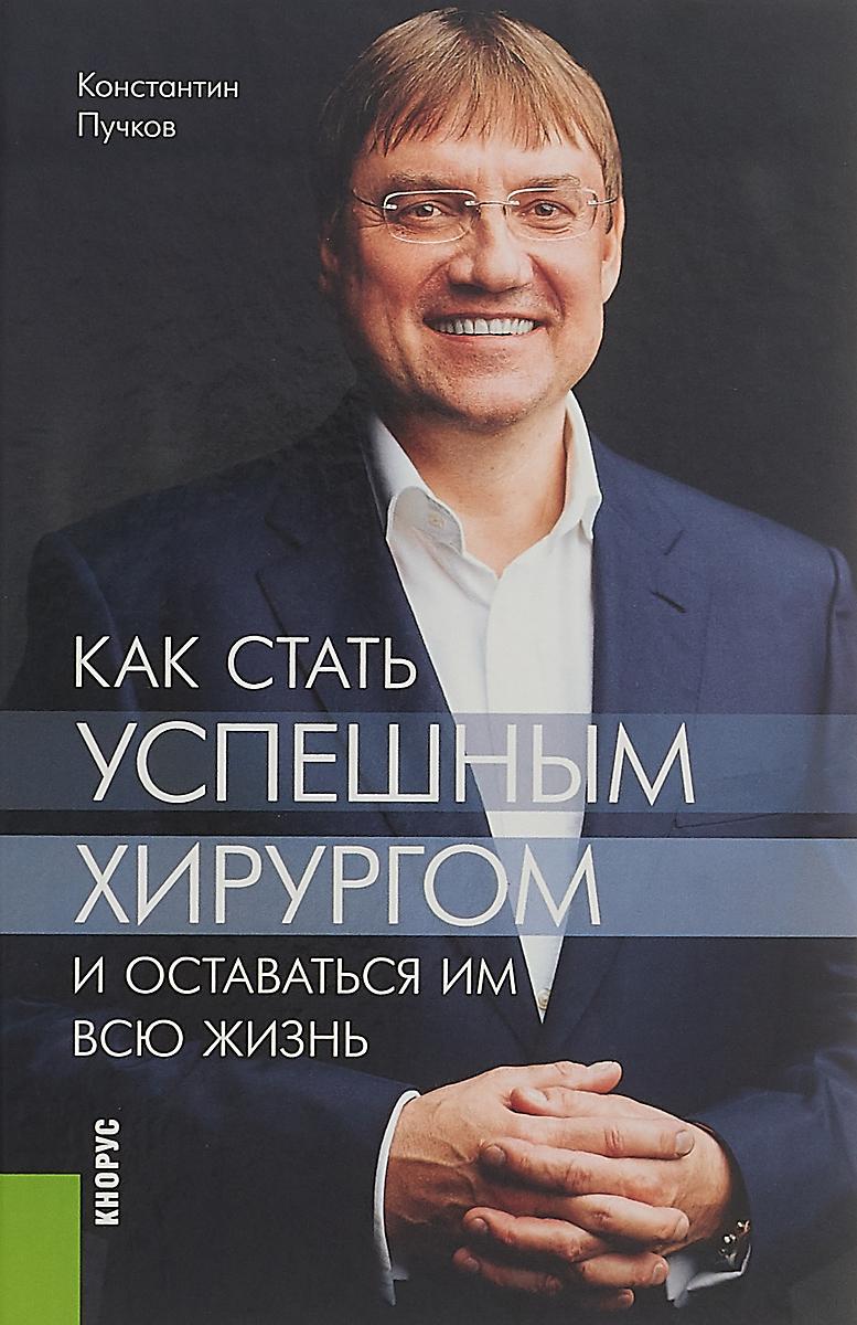К. В. Пучков Как стать успешным хирургом и оставаться им всю жизнь.. Монография я кутюрье