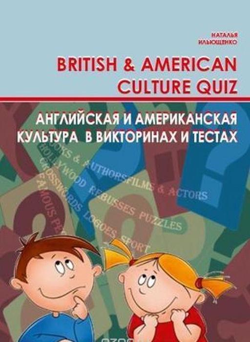 Ильющенко Наталья Степановна Английская и американская культура в викторинах и тестах. British and Аmerican Culture Quiz tool quiz