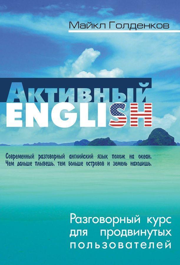 Голденков М.. Активный English. Разговорный курс для продвинутых пользователей