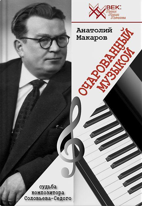 А. Макаров Очарованный музыкой. Судьба композитора Соловьева-Седого