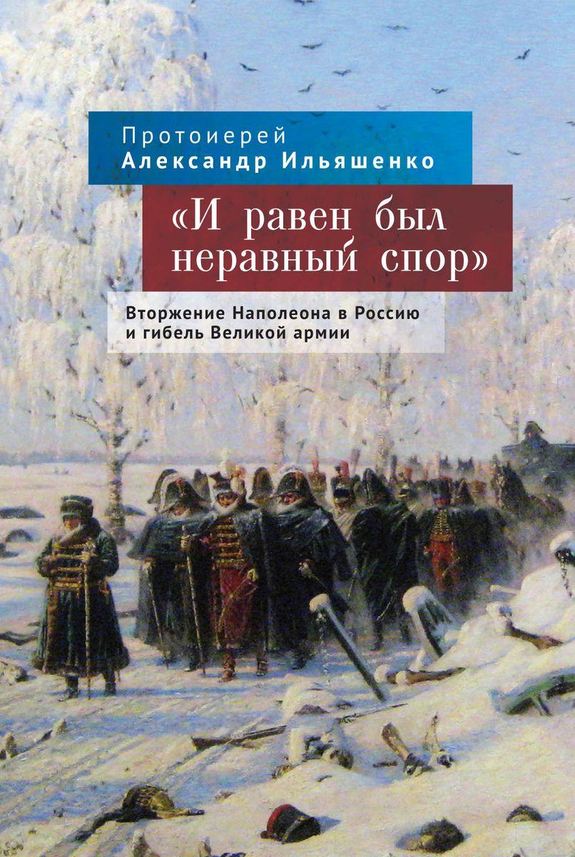 Протоиерей Александр Ильяшенко И равен был неравный спор. Вторжение Наполеона в Россию и гибель Великой армии