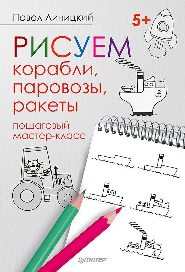 Павел Линицкий Рисуем корабли, паровозы, ракеты. Пошаговый мастер-класс ang 300 мастер класс по живописи нарисуй своего ангела
