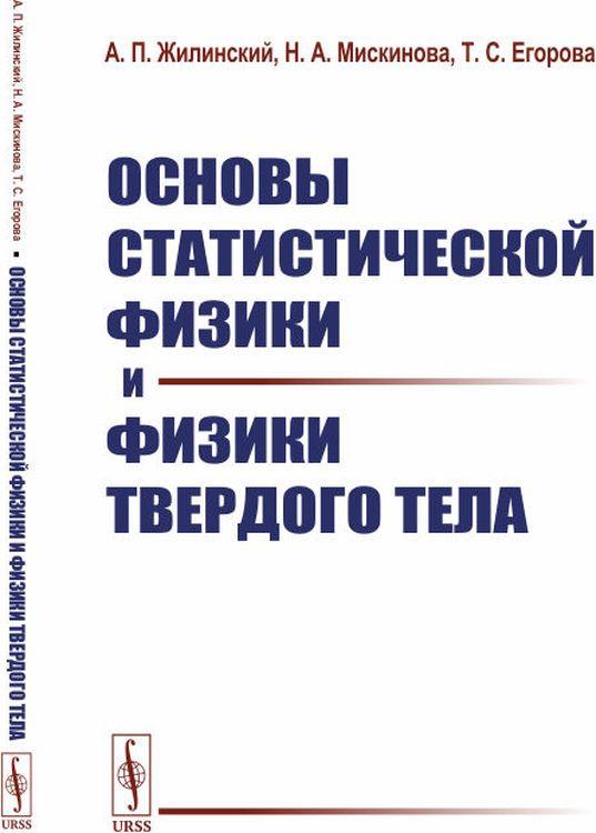 А. П. Жилинский,Н. А. Мискинова,Т. С. Егорова Основы статистической физики и физики твердого тела дмитриев а в основы статистической физики материалов учебник