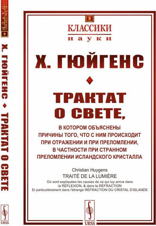 Х. Гюйгенс Трактат о свете. в котором объяснены причины того, что с ним происходит при отражении и при преломлении, в частности при странном преломлении исландского кристалла