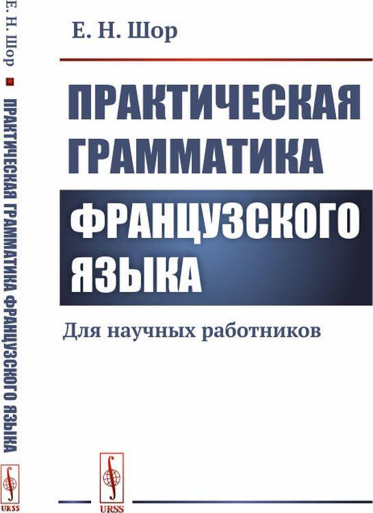 Е. Н. Шор Практическая грамматика французского языка. Для научных работников