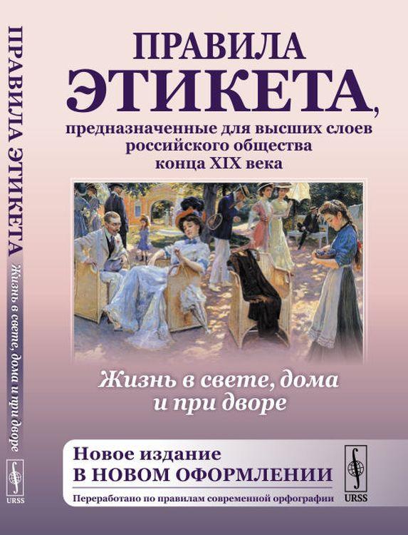 Жизнь в свете, дома и при дворе. Правила этикета, предназначенные для высших слоев российского общества конца XIX века