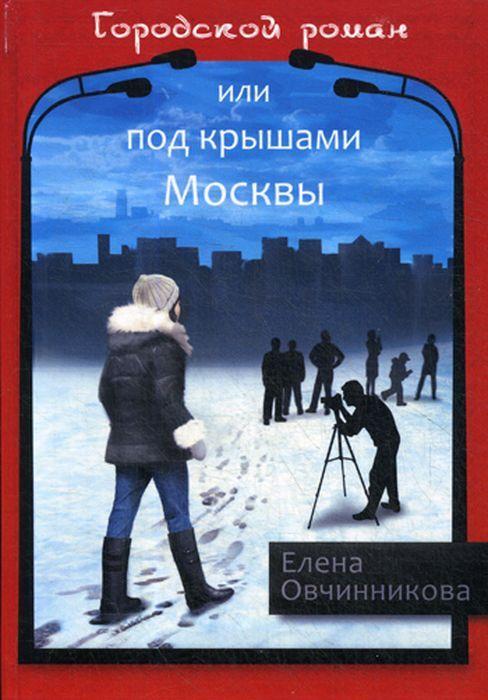 Елена Овчинникова Городской роман или Под крышами Москвы. Том 2