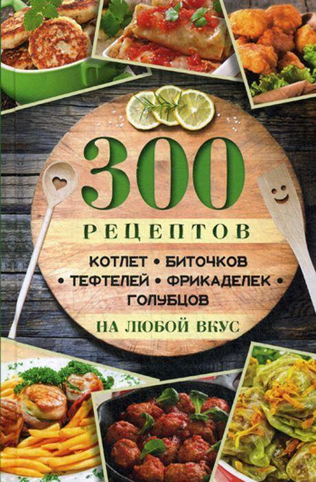 М. Ю Романова 300 рецептов котлет, биточков, тефтелей, фрикаделек, голубцов на любой вкус