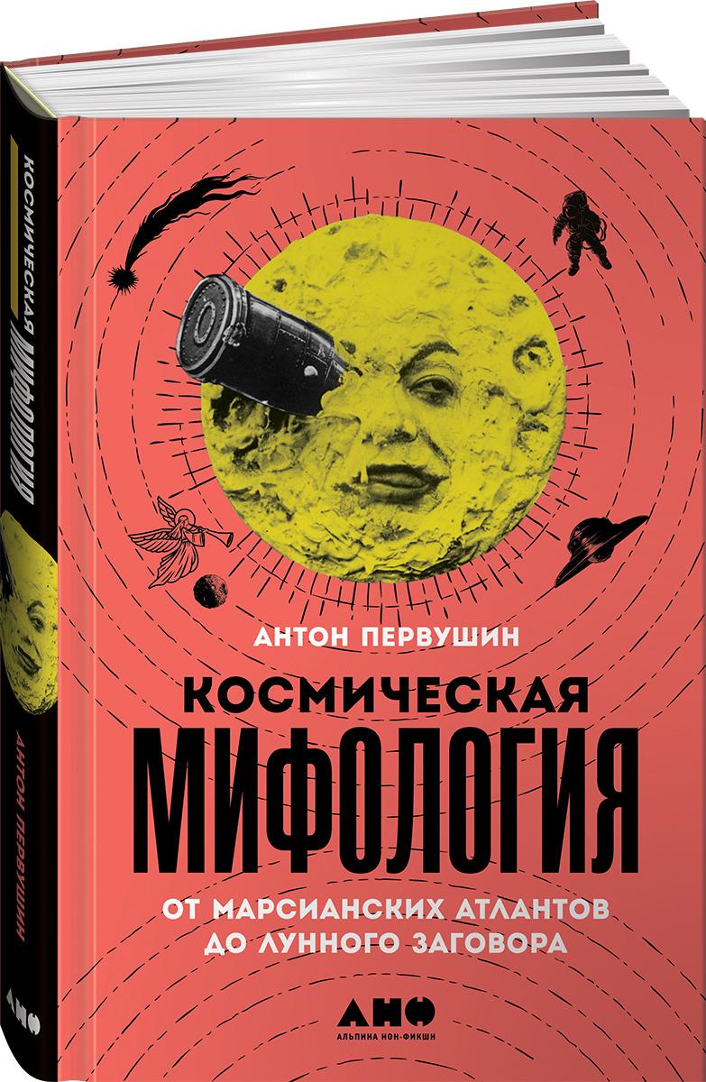 Космическая мифология. От марсианских атлантов до лунного заговора, Антон Первушин