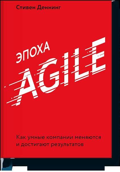 Стивен Деннинг. Эпоха Agile. Как умные компании меняются и достигают результатов