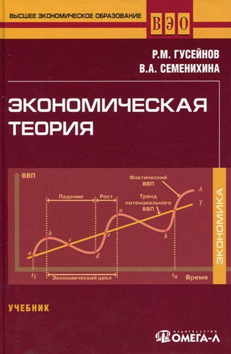 Р. М. Гусейнов,В. А. Семенихина Экономическая теория. Учебник гусейнов р семенихина в экономическая история истор эконом учений гусейнов