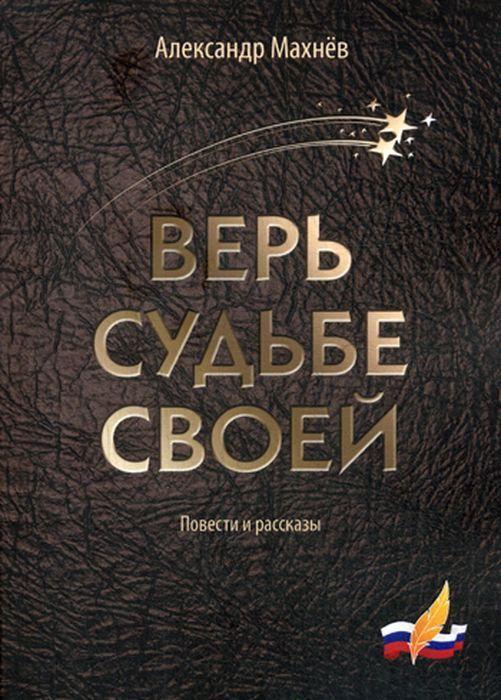 Александр Махнев Верь судьбе своей. Повести и рассказы
