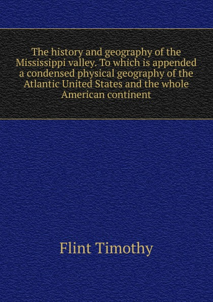 Timothy Flint The history and geography of the Mississippi valley. To which is appended a condensed physical geography of the Atlantic United States and the whole American continent timothy henderson j beyond borders a history of mexican migration to the united states