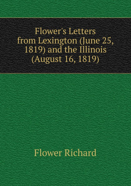 Flower Richard Flowers Letters from Lexington (June 25, 1819) and the Illinois (August 16, 1819) flowers 9 letters