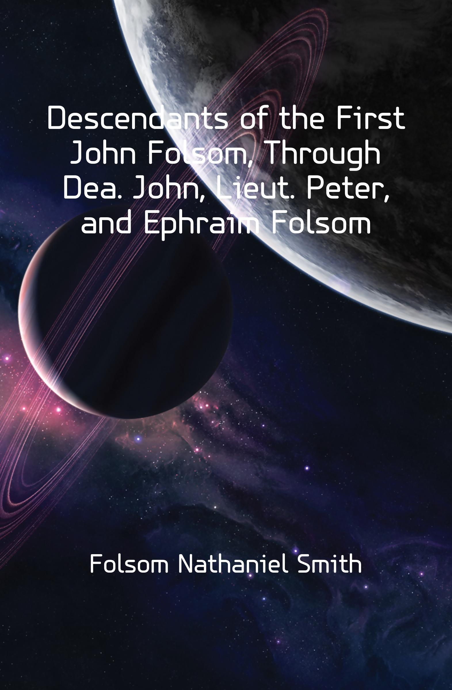 Folsom Nathaniel Smith Descendants of the First John Folsom, Through Dea. John, Lieut. Peter, and Ephraim Folsom tina folsom enticing