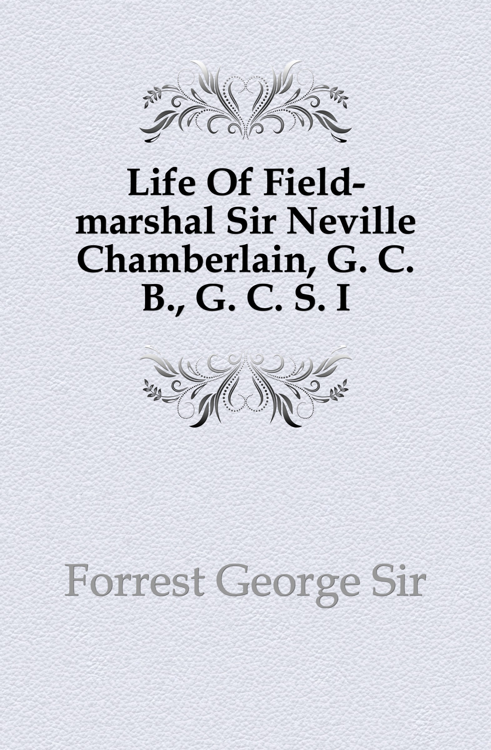George Forrest Life Of Field-marshal Sir Neville Chamberlain, G. C. B., G. C. S. I george forrest the life of lord roberts k g v c