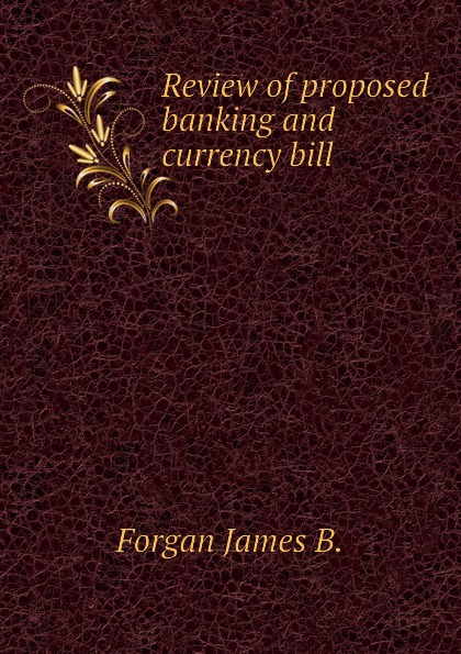 Forgan James B. Review of proposed banking and currency bill british banking