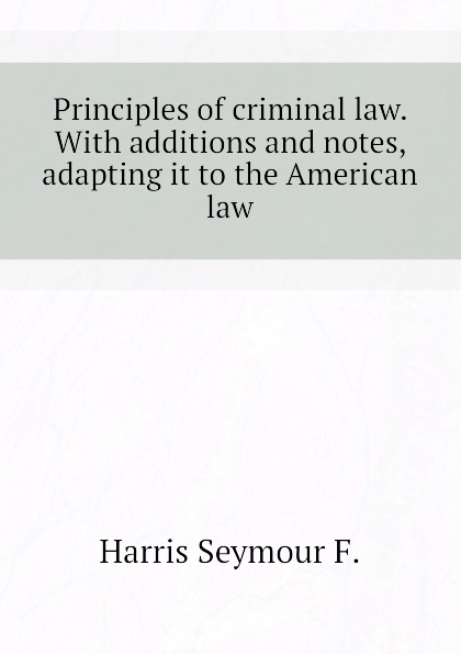 Harris Seymour F. Principles of criminal law. With additions and notes, adapting it to the American law lesley harris ellen canadian copyright law