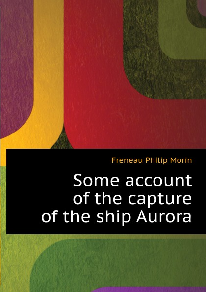 Freneau Philip Morin Some account of the capture of the ship Aurora freneau philip morin the poems of philip freneau poet of the american revolution volume 1 of 3