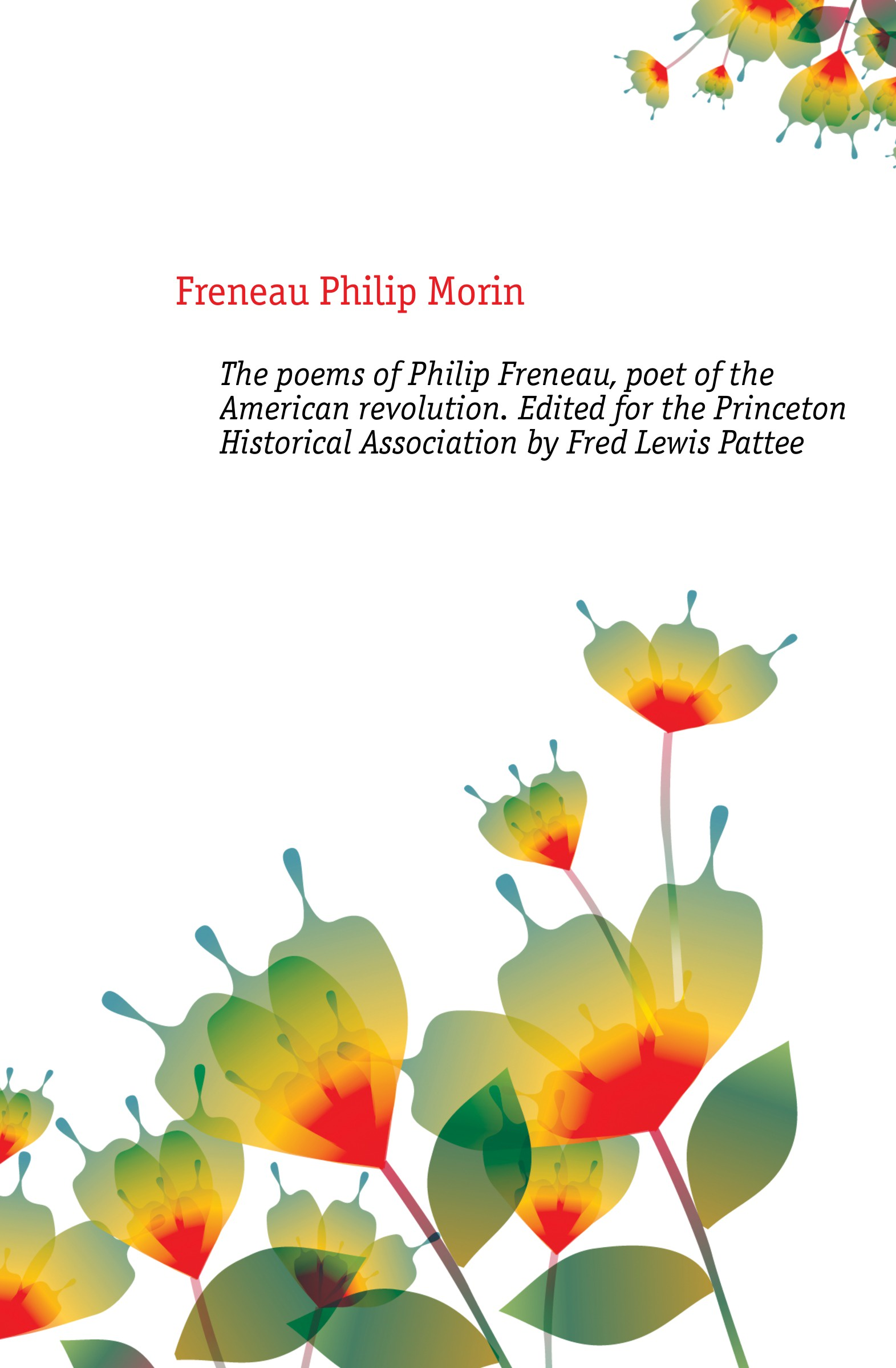 Freneau Philip Morin The poems of Philip Freneau, poet of the American revolution. Edited for the Princeton Historical Association by Fred Lewis Pattee freneau philip morin the poems of philip freneau poet of the american revolution volume 1 of 3