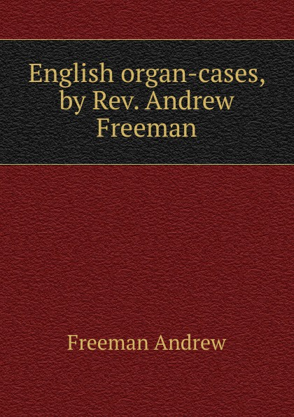 Freeman Andrew English organ-cases, by Rev. Andrew Freeman r austin freeman osirise silm